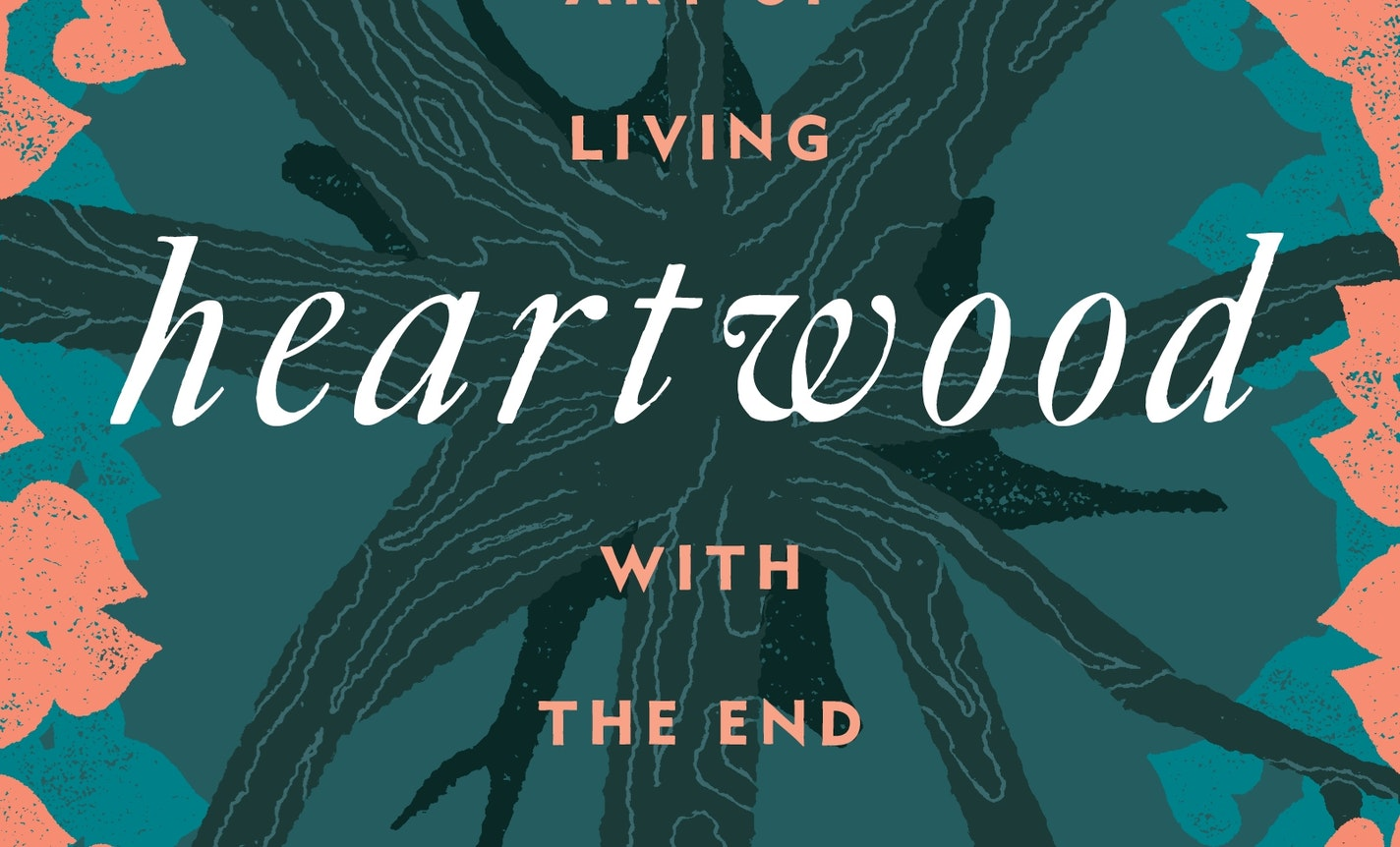 Heartwood: Evening on the Art of Living with the End in Mind